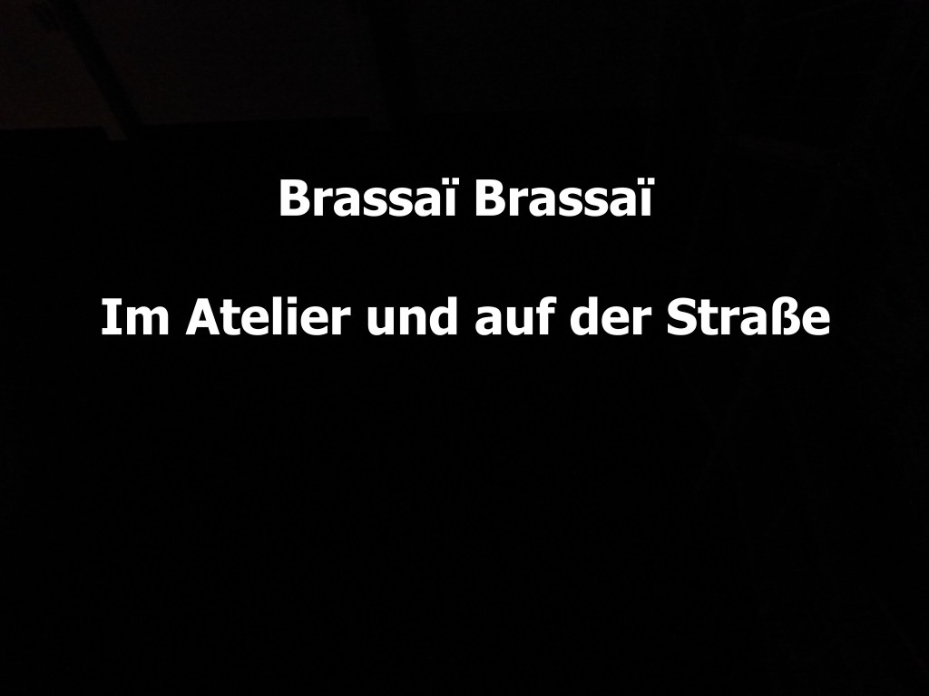 »Brassaï Brassaï. Im Atelier & Auf der Straße«